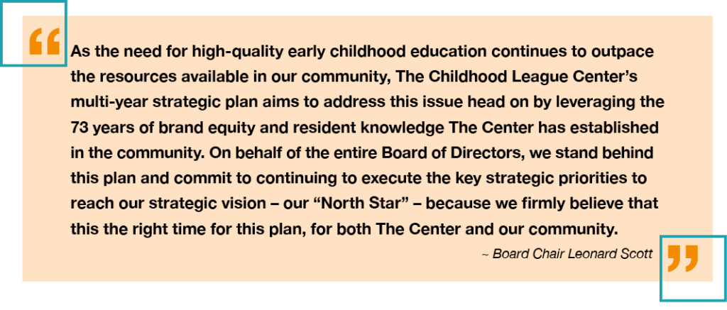 "As the need for high-quality early childhood education continues to outpace the resources available in our community, The Childhood League Center's multi-year strategic plan aims to address this issue head on by leveraging the 73 years of brand equity and resident knowledge The Center has established in the community. On behalf of the entire Board of Directors, we stand behind this plan and commit to continuing to execute the key strategic priorities to reach our strategic vision – our ""North Star"" – because we firmly believe that this the right time for this plan, for both The Center and our community. ~ Board Chair Leonard Scott"