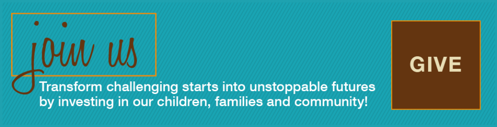 Transform challenging starts into unstoppable futures by investing in our children, families and community! Give here.